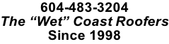 "604-483-3204 The ""Wet"" Coast Roofers Since 1998"